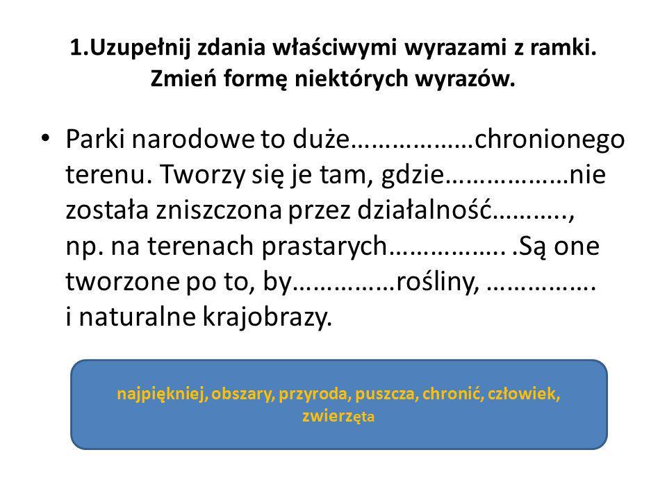 1.Uzupełnij zdania właściwymi wyrazami z ramki. Zmień formę niektórych wyrazów. Parki narodowe to duże………………chronionego terenu. Tworzy się je tam, gdz