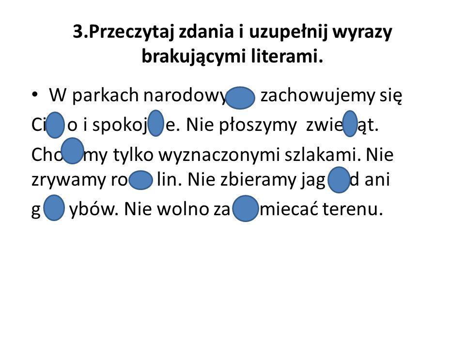 3.Przeczytaj zdania i uzupełnij wyrazy brakującymi literami. W parkach narodowy zachowujemy się Ci o o i spokoj e. Nie płoszymy zwie ąt. Cho my tylko