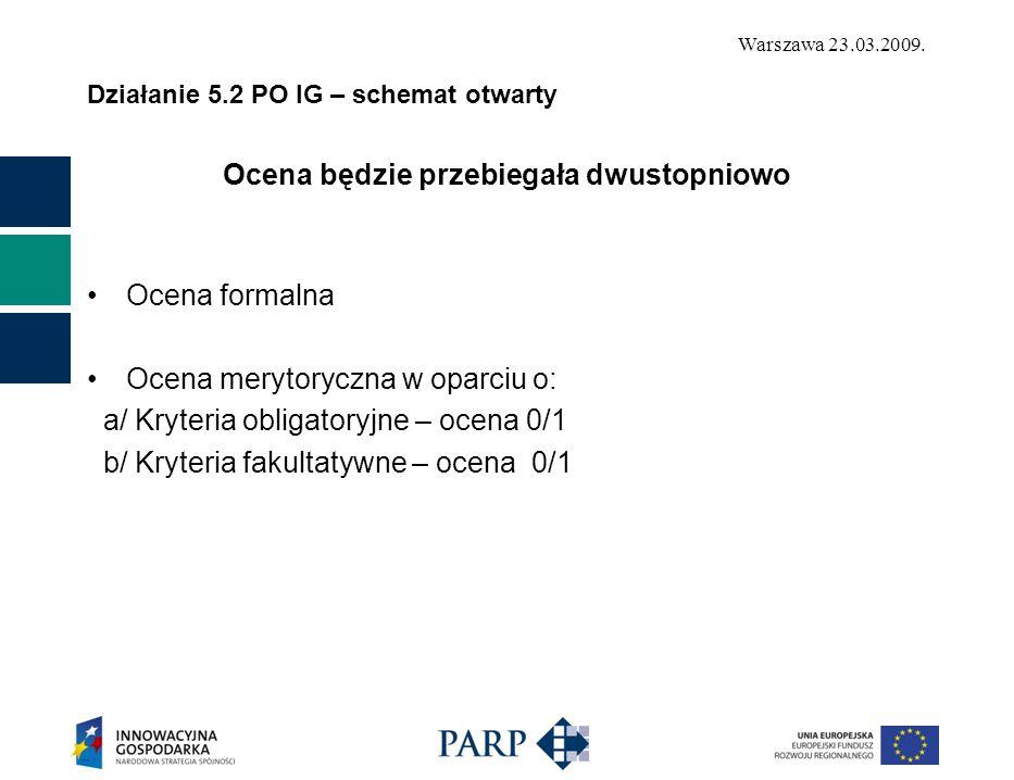 Warszawa 23.03.2009. Działanie 5.2 PO IG – schemat otwarty Ocena będzie przebiegała dwustopniowo Ocena formalna Ocena merytoryczna w oparciu o: a/ Kry