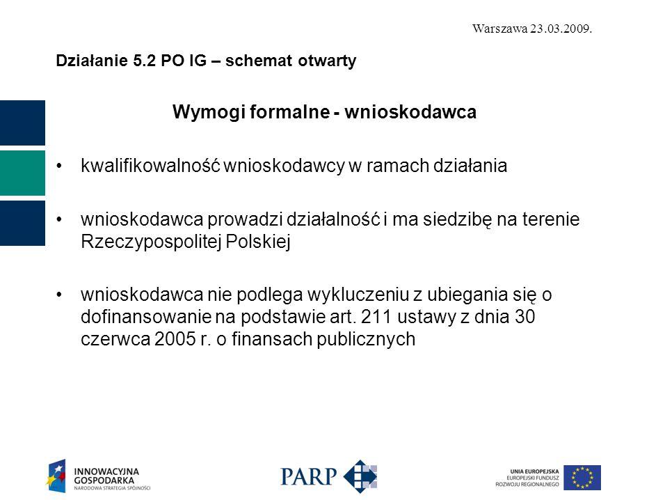 Warszawa 23.03.2009. Działanie 5.2 PO IG – schemat otwarty Wymogi formalne - wnioskodawca kwalifikowalność wnioskodawcy w ramach działania wnioskodawc