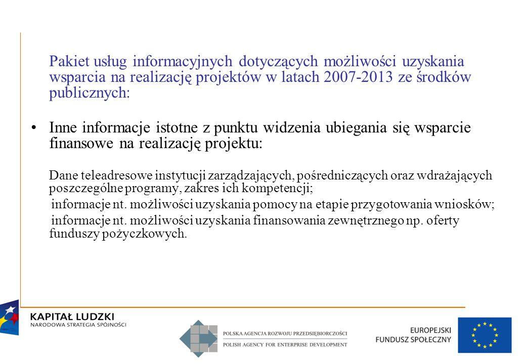 7 Pakiet usług informacyjnych dotyczących możliwości uzyskania wsparcia na realizację projektów w latach 2007-2013 ze środków publicznych: Inne informacje istotne z punktu widzenia ubiegania się wsparcie finansowe na realizację projektu: Dane teleadresowe instytucji zarządzających, pośredniczących oraz wdrażających poszczególne programy, zakres ich kompetencji; informacje nt.