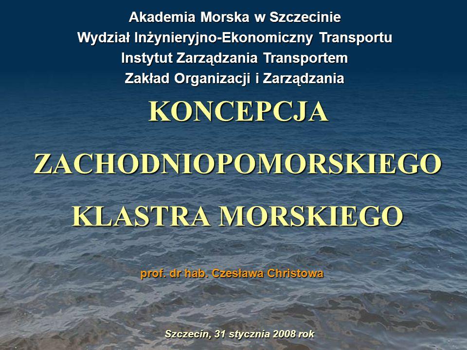 Koncepcja Zachodniopomorskiego Klastra Morskiego Szczecin, 31 stycznia 2008 rok KONCEPCJA ZACHODNIOPOMORSKIEGO KLASTRA MORSKIEGO prof. dr hab. Czesław