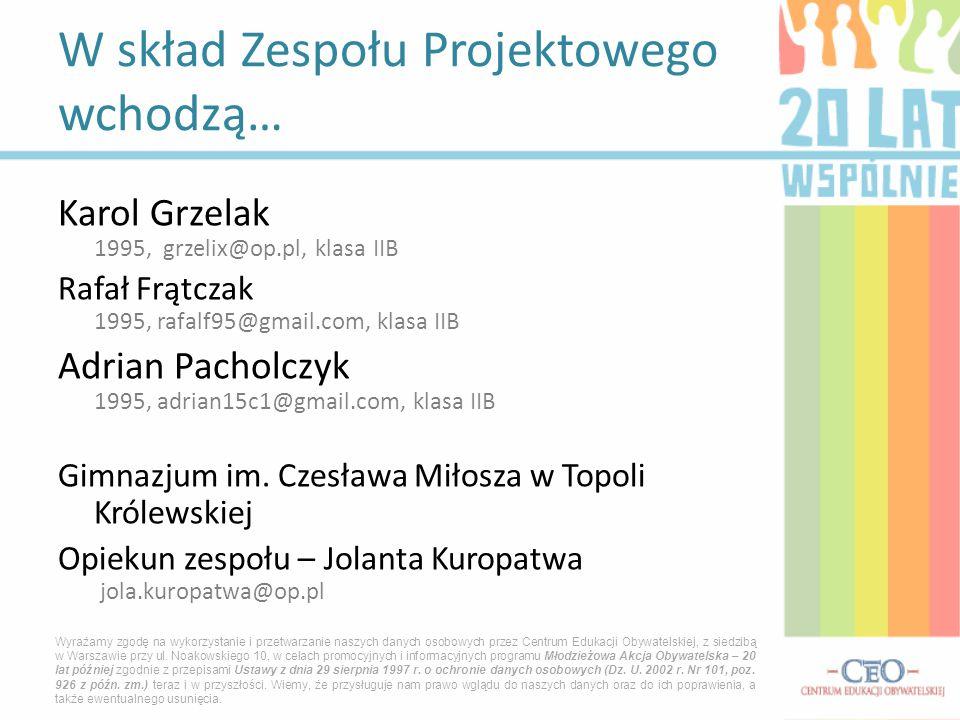 Karol Grzelak 1995, grzelix@op.pl, klasa IIB Rafał Frątczak 1995, rafalf95@gmail.com, klasa IIB Adrian Pacholczyk 1995, adrian15c1@gmail.com, klasa II