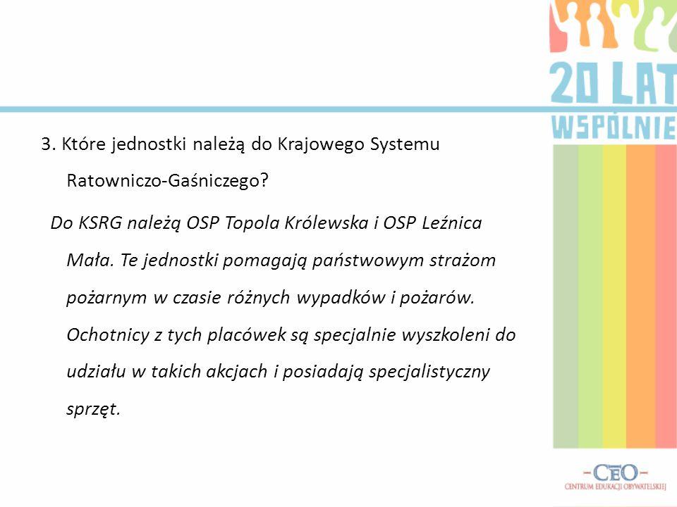 3. Które jednostki należą do Krajowego Systemu Ratowniczo-Gaśniczego? Do KSRG należą OSP Topola Królewska i OSP Leźnica Mała. Te jednostki pomagają pa