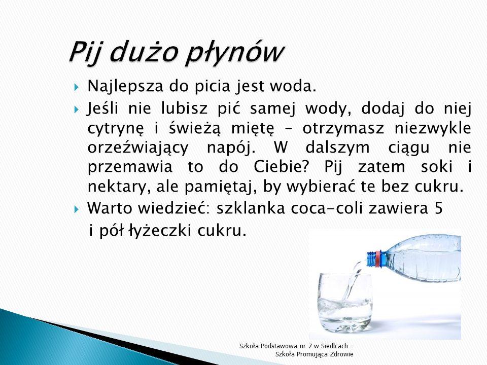  Najlepsza do picia jest woda.  Jeśli nie lubisz pić samej wody, dodaj do niej cytrynę i świeżą miętę – otrzymasz niezwykle orzeźwiający napój. W da