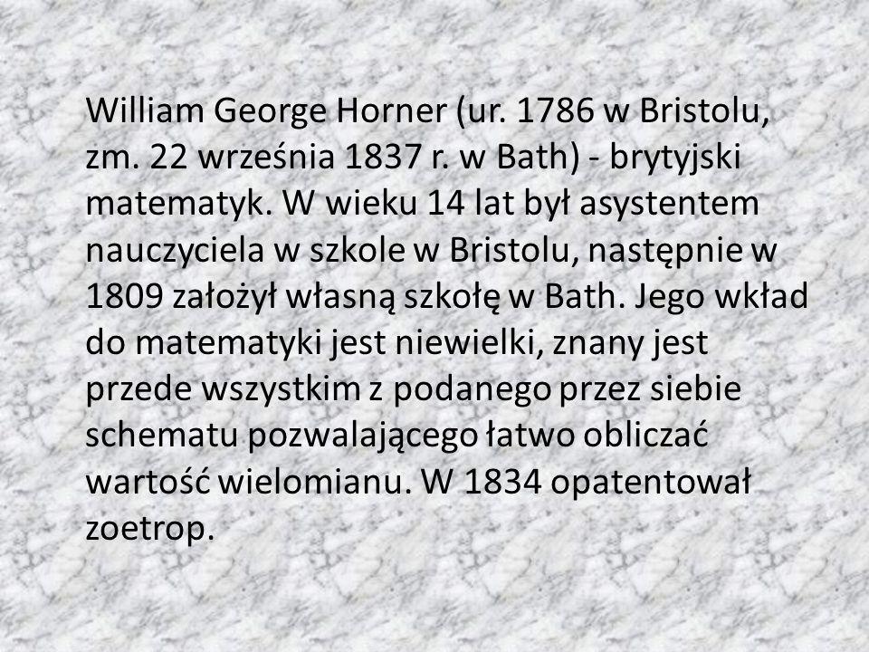 William George Horner (ur. 1786 w Bristolu, zm. 22 września 1837 r. w Bath) - brytyjski matematyk. W wieku 14 lat był asystentem nauczyciela w szkole