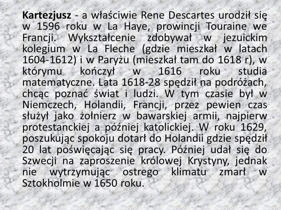 Kartezjusz - a właściwie Rene Descartes urodził się w 1596 roku w La Haye, prowincji Touraine we Francji. Wykształcenie zdobywał w jezuickim kolegium