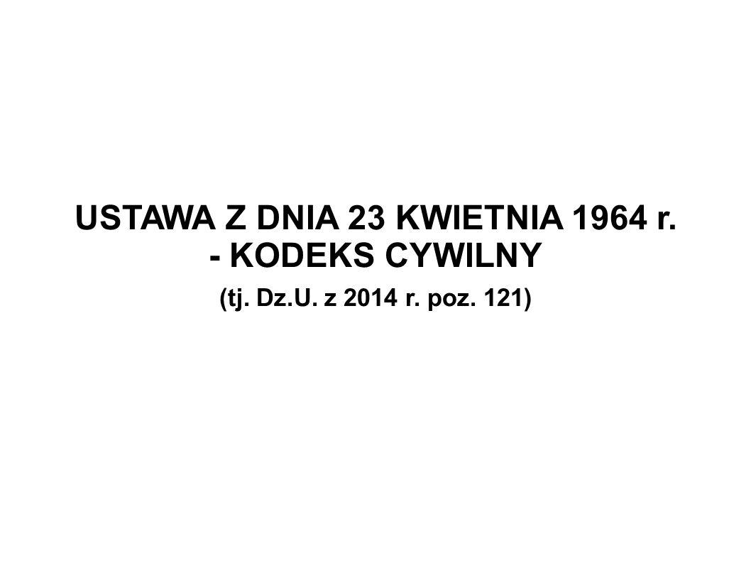 USTAWA Z DNIA 23 KWIETNIA 1964 r. - KODEKS CYWILNY (tj. Dz.U. z 2014 r. poz. 121)
