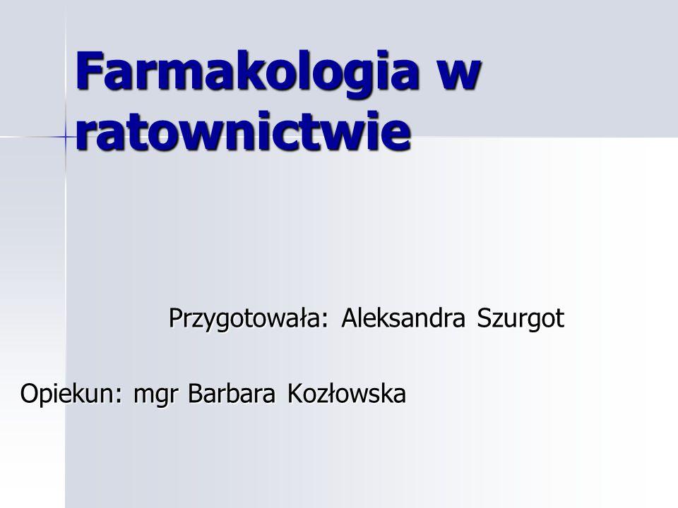 Farmakologia w ratownictwie Przygotowała: Aleksandra Szurgot Przygotowała: Aleksandra Szurgot Opiekun: mgr Barbara Kozłowska