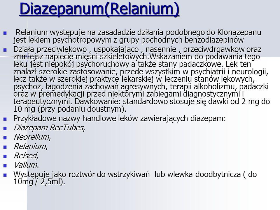 Diazepanum(Relanium) Relanium występuje na zasadadzie dziłania podobnego do Klonazepanu jest lekiem psychotropowym z grupy pochodnych benzodiazepinów Relanium występuje na zasadadzie dziłania podobnego do Klonazepanu jest lekiem psychotropowym z grupy pochodnych benzodiazepinów Działa przeciwlękowo, uspokajająco, nasennie, przeciwdrgawkow oraz zmniejsz napiecie mięśni szkieletowych.Wskazaniem do podawania tego leku jest niepokój psychoruchowy a także stany padaczkowe.