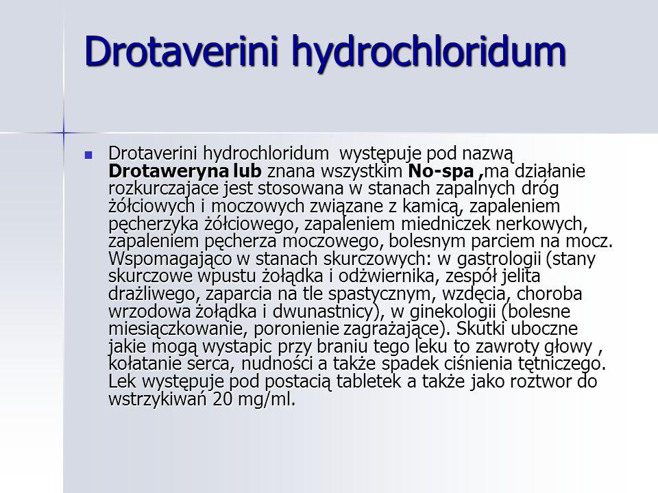 Drotaverini hydrochloridum Drotaverini hydrochloridum występuje pod nazwą Drotaweryna lub znana wszystkim No-spa,ma działanie rozkurczajace jest stosowana w stanach zapalnych dróg żółciowych i moczowych związane z kamicą, zapaleniem pęcherzyka żółciowego, zapaleniem miedniczek nerkowych, zapaleniem pęcherza moczowego, bolesnym parciem na mocz.