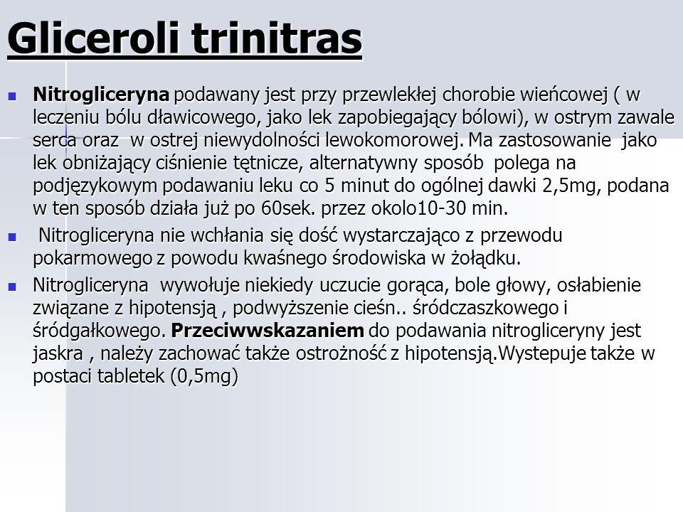 Gliceroli trinitras Nitrogliceryna podawany jest przy przewlekłej chorobie wieńcowej ( w leczeniu bólu dławicowego, jako lek zapobiegający bólowi), w ostrym zawale serca oraz w ostrej niewydolności lewokomorowej.