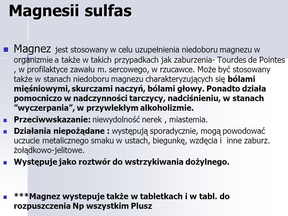 Magnesii sulfas Magnez Magnez jest stosowany w celu uzupełnienia niedoboru magnezu w organizmie a także w takich przypadkach jak zaburzenia- Tourdes de Pointes, w profilaktyce zawału m.