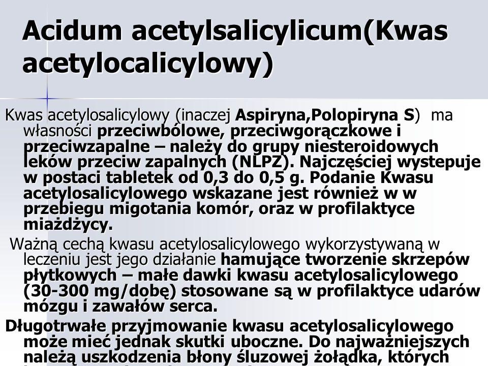 Acidum acetylsalicylicum(Kwas acetylocalicylowy) Kwas acetylosalicylowy (inaczej Aspiryna,Polopiryna S) ma własności przeciwbólowe, przeciwgorączkowe i przeciwzapalne – należy do grupy niesteroidowych leków przeciw zapalnych (NLPZ).