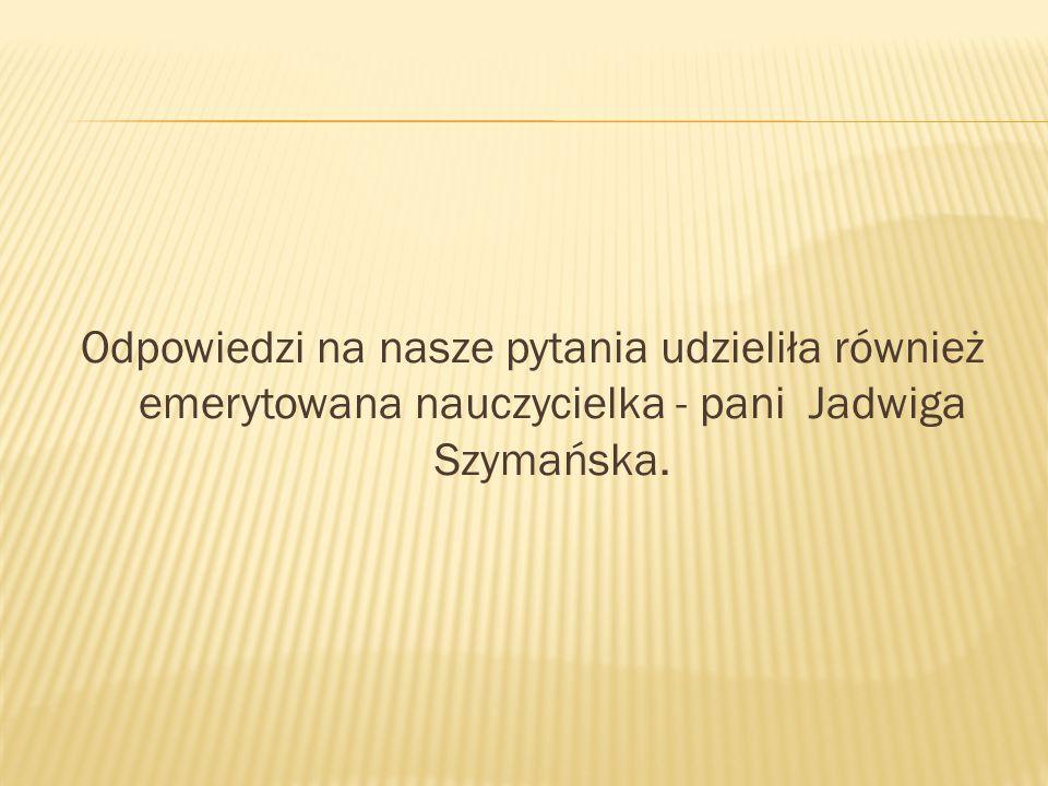Odpowiedzi na nasze pytania udzieliła również emerytowana nauczycielka - pani Jadwiga Szymańska.