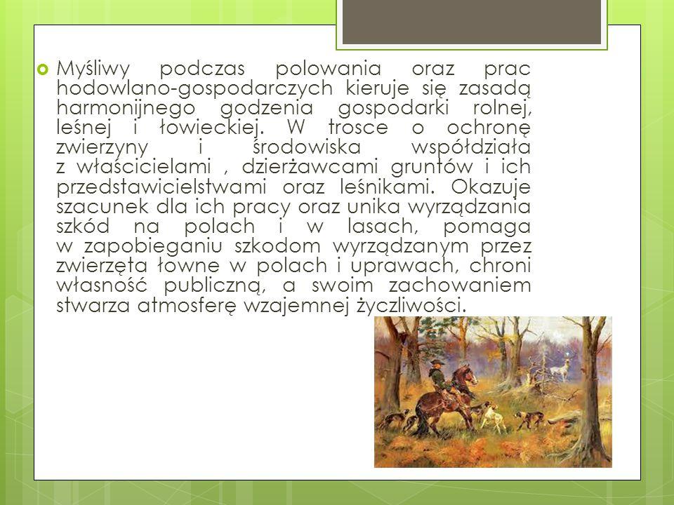  Myśliwy podczas polowania oraz prac hodowlano-gospodarczych kieruje się zasadą harmonijnego godzenia gospodarki rolnej, leśnej i łowieckiej. W trosc