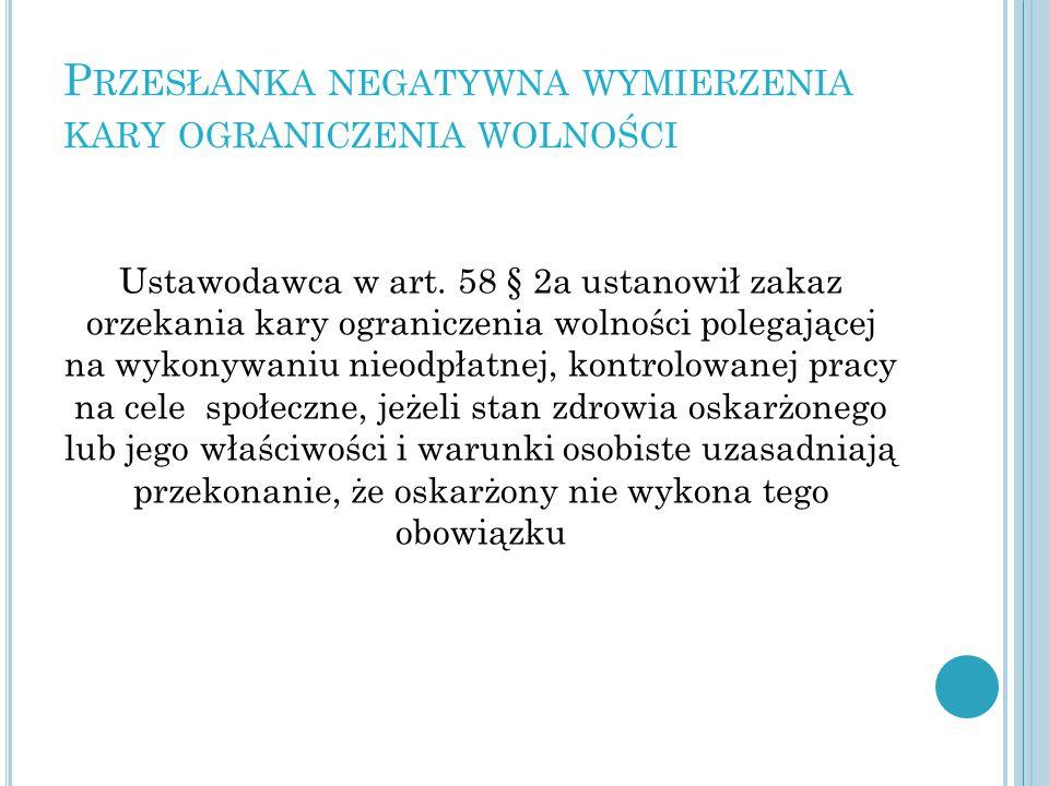 P RZESŁANKA NEGATYWNA WYMIERZENIA KARY OGRANICZENIA WOLNOŚCI Ustawodawca w art. 58 § 2a ustanowił zakaz orzekania kary ograniczenia wolności polegając