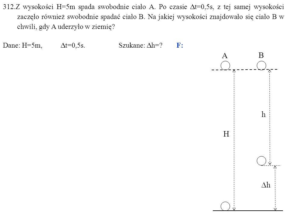 312.Z wysokości H=5m spada swobodnie ciało A. Po czasie  t=0,5s, z tej samej wysokości zaczęło również swobodnie spadać ciało B. Na jakiej wysokości