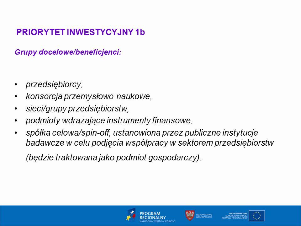 PRIORYTET INWESTYCYJNY 1b Grupy docelowe/beneficjenci: przedsiębiorcy, konsorcja przemysłowo-naukowe, sieci/grupy przedsiębiorstw, podmioty wdrażające instrumenty finansowe, spółka celowa/spin-off, ustanowiona przez publiczne instytucje badawcze w celu podjęcia współpracy w sektorem przedsiębiorstw (będzie traktowana jako podmiot gospodarczy).