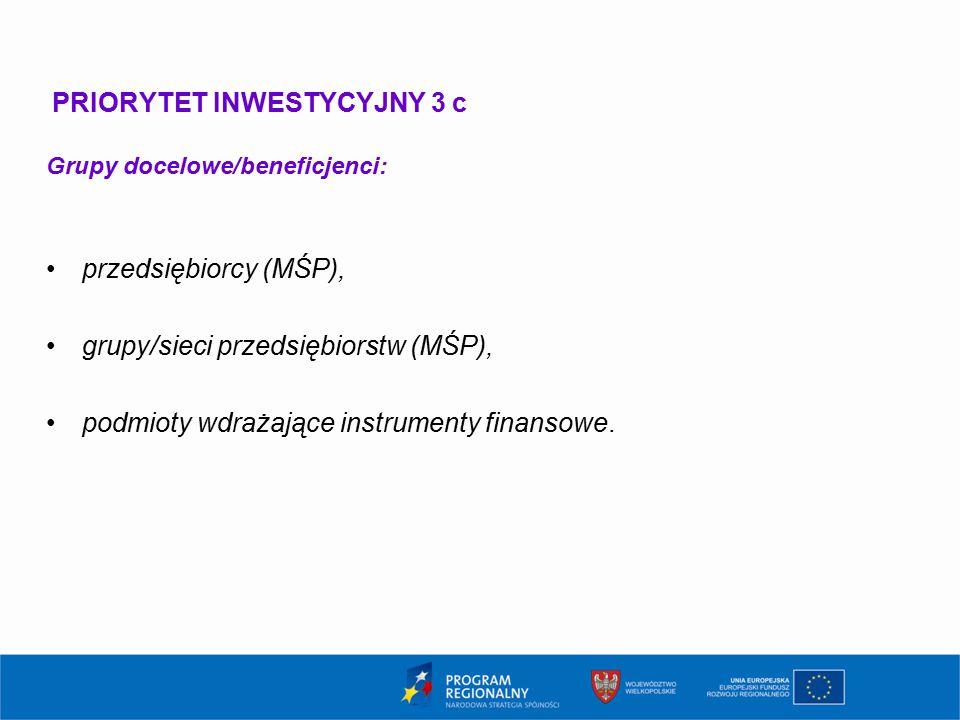 PRIORYTET INWESTYCYJNY 3 c Grupy docelowe/beneficjenci: przedsiębiorcy (MŚP), grupy/sieci przedsiębiorstw (MŚP), podmioty wdrażające instrumenty finan