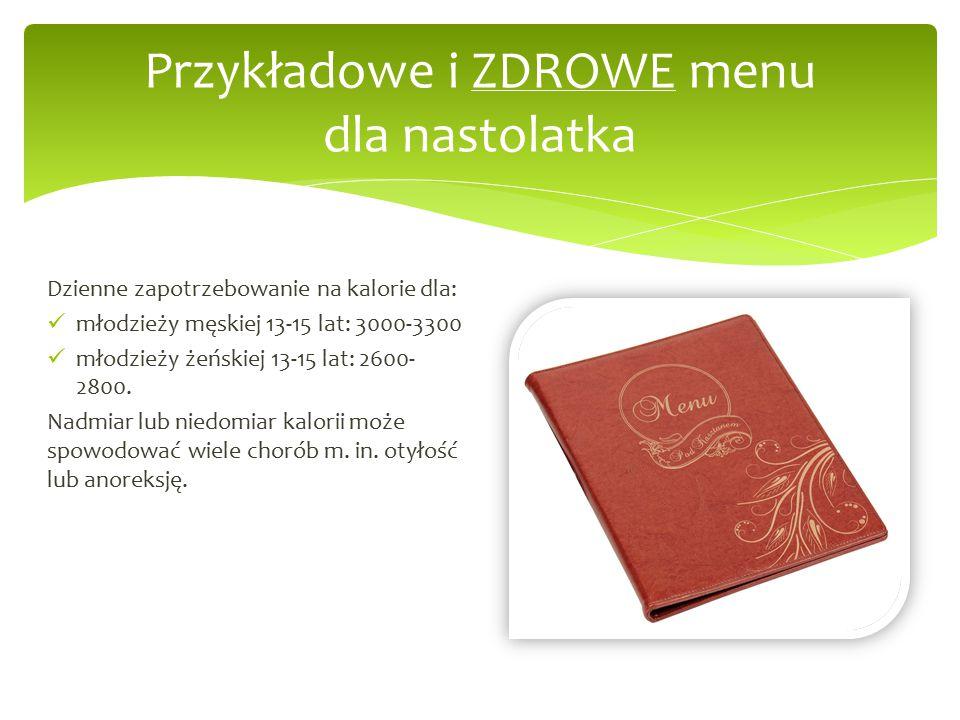 Przykładowe i ZDROWE menu dla nastolatka Dzienne zapotrzebowanie na kalorie dla: młodzieży męskiej 13-15 lat: 3000-3300 młodzieży żeńskiej 13-15 lat: