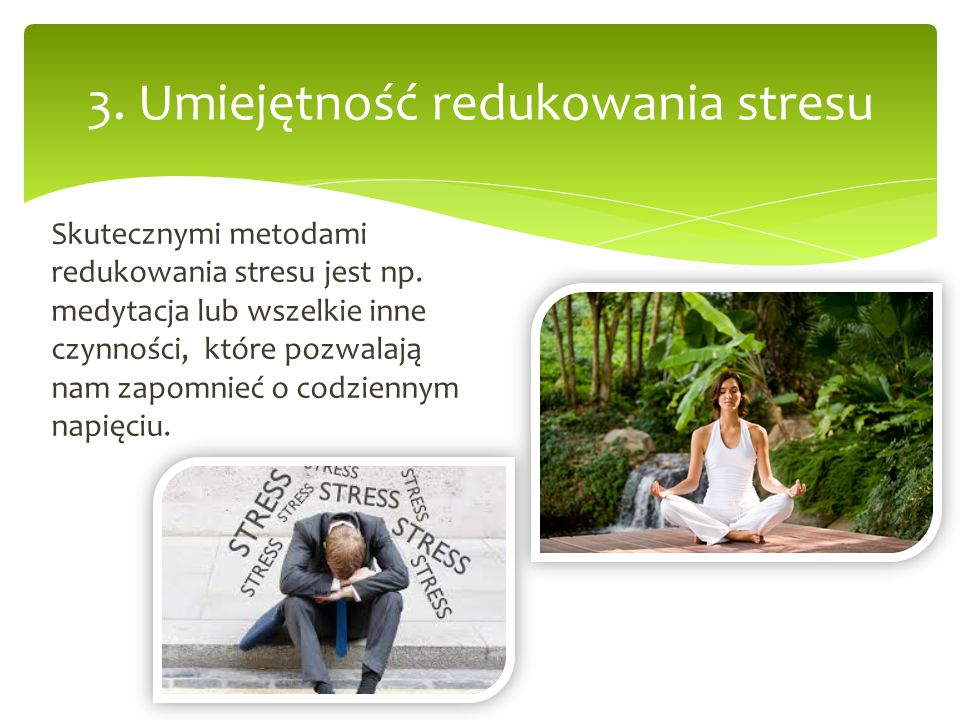 3. Umiejętność redukowania stresu Skutecznymi metodami redukowania stresu jest np. medytacja lub wszelkie inne czynności, które pozwalają nam zapomnie