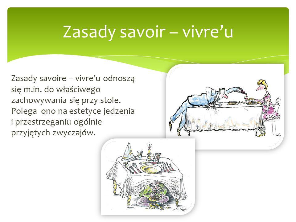 Zasady savoir – vivre'u Zasady savoire – vivre'u odnoszą się m.in. do właściwego zachowywania się przy stole. Polega ono na estetyce jedzenia i przest