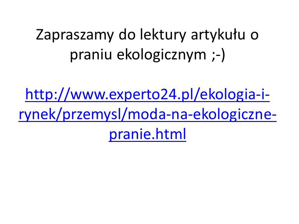 Zapraszamy do lektury artykułu o praniu ekologicznym ;-) http://www.experto24.pl/ekologia-i- rynek/przemysl/moda-na-ekologiczne- pranie.html http://www.experto24.pl/ekologia-i- rynek/przemysl/moda-na-ekologiczne- pranie.html