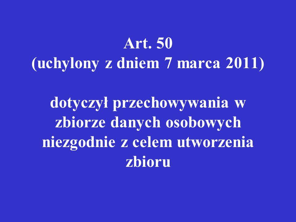 Art. 50 (uchylony z dniem 7 marca 2011) dotyczył przechowywania w zbiorze danych osobowych niezgodnie z celem utworzenia zbioru