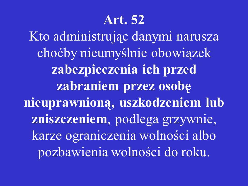 Art. 52 Kto administrując danymi narusza choćby nieumyślnie obowiązek zabezpieczenia ich przed zabraniem przez osobę nieuprawnioną, uszkodzeniem lub z