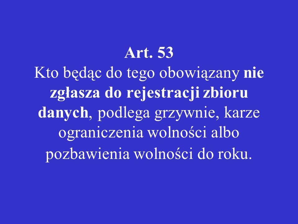 Art. 53 Kto będąc do tego obowiązany nie zgłasza do rejestracji zbioru danych, podlega grzywnie, karze ograniczenia wolności albo pozbawienia wolności