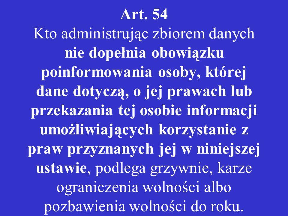 Art. 54 Kto administrując zbiorem danych nie dopełnia obowiązku poinformowania osoby, której dane dotyczą, o jej prawach lub przekazania tej osobie in