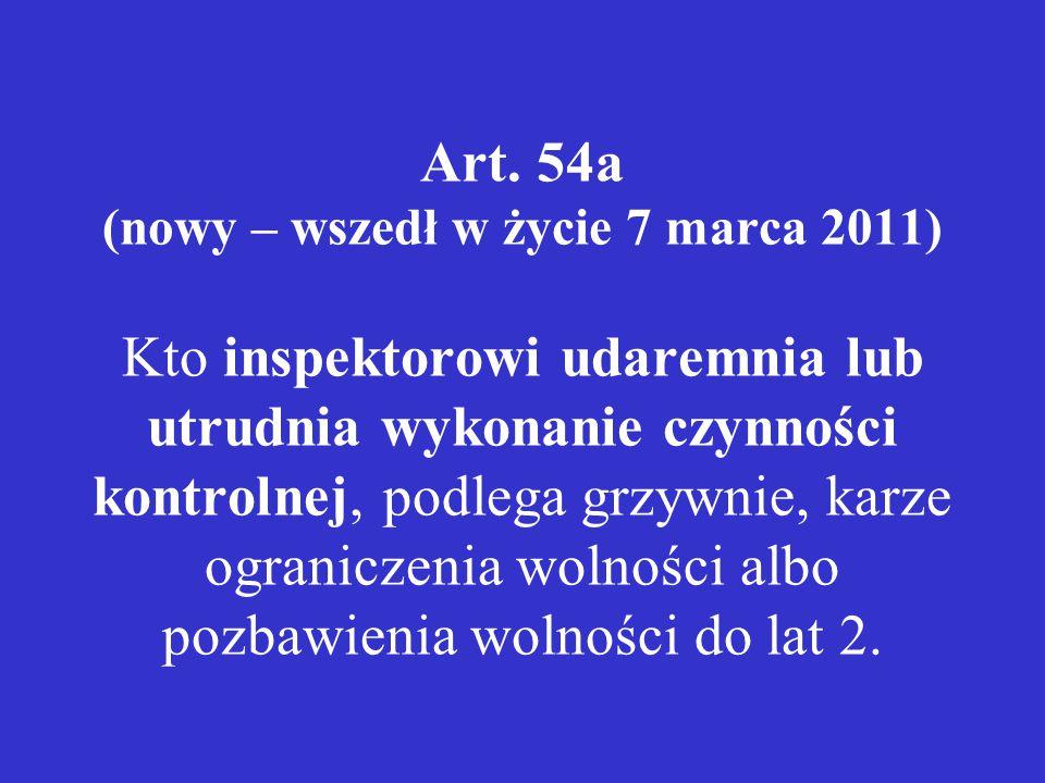Art. 54a (nowy – wszedł w życie 7 marca 2011) Kto inspektorowi udaremnia lub utrudnia wykonanie czynności kontrolnej, podlega grzywnie, karze ogranicz