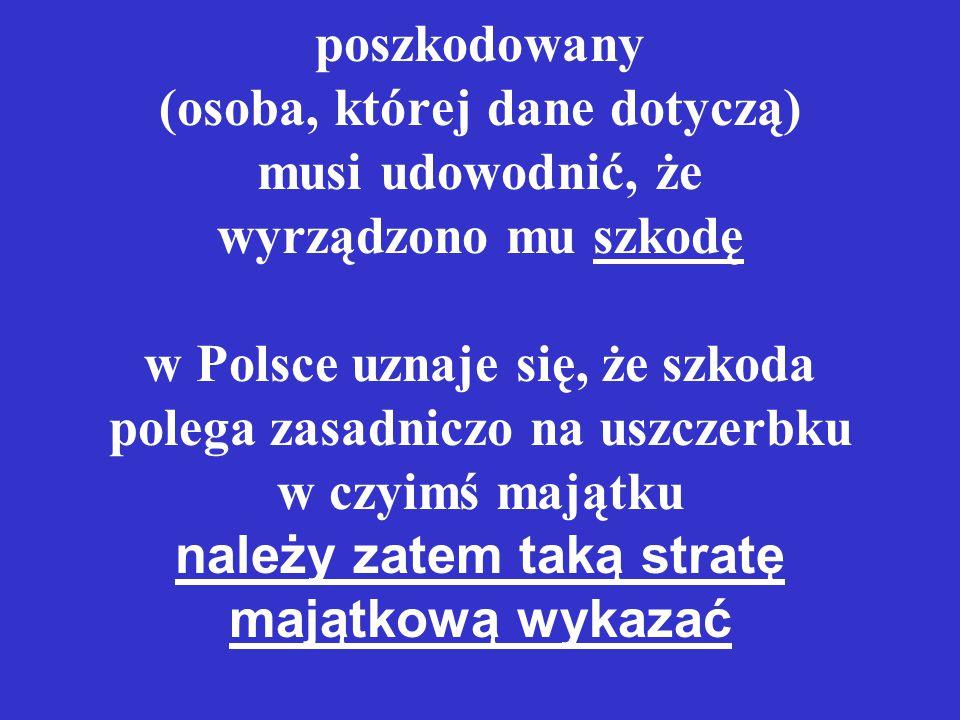 poszkodowany (osoba, której dane dotyczą) musi udowodnić, że wyrządzono mu szkodę w Polsce uznaje się, że szkoda polega zasadniczo na uszczerbku w czyimś majątku należy zatem taką stratę majątkową wykazać