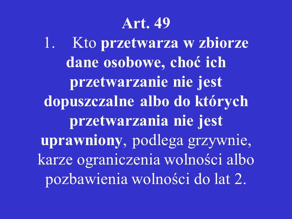 Art. 49 1.Kto przetwarza w zbiorze dane osobowe, choć ich przetwarzanie nie jest dopuszczalne albo do których przetwarzania nie jest uprawniony, podle