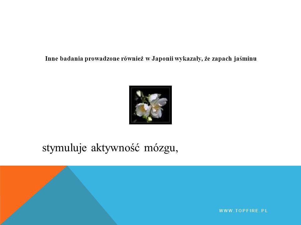 Inne badania prowadzone również w Japonii wykazały, że zapach jaśminu WWW.TOPFIRE.PL stymuluje aktywność mózgu,