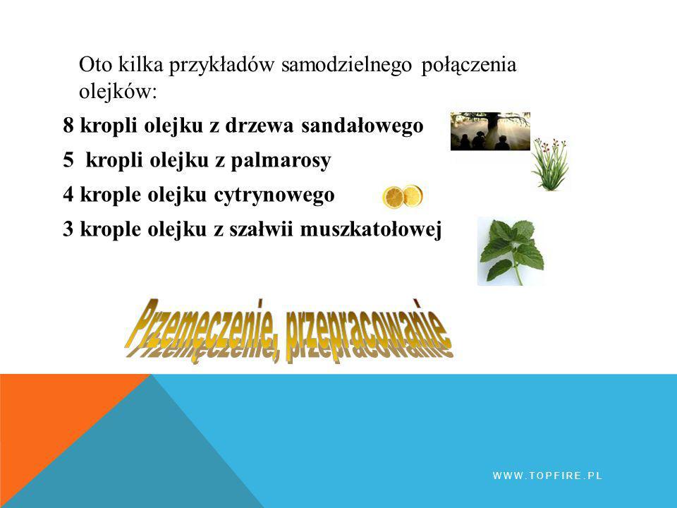 8 kropli olejku z drzewa sandałowego 5 kropli olejku z palmarosy 4 krople olejku cytrynowego 3 krople olejku z szałwii muszkatołowej WWW.TOPFIRE.PL Oto kilka przykładów samodzielnego połączenia olejków: