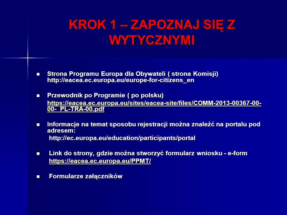 KROK 1 – ZAPOZNAJ SIĘ Z WYTYCZNYMI Strona Programu Europa dla Obywateli ( strona Komisji) http://eacea.ec.europa.eu/europe-for-citizens_en Strona Programu Europa dla Obywateli ( strona Komisji) http://eacea.ec.europa.eu/europe-for-citizens_en Przewodnik po Programie ( po polsku) Przewodnik po Programie ( po polsku) https://eacea.ec.europa.eu/sites/eacea-site/files/COMM-2013-00367-00- 00- PL-TRA-00.pdf https://eacea.ec.europa.eu/sites/eacea-site/files/COMM-2013-00367-00- 00- PL-TRA-00.pdfhttps://eacea.ec.europa.eu/sites/eacea-site/files/COMM-2013-00367-00- 00- PL-TRA-00.pdfhttps://eacea.ec.europa.eu/sites/eacea-site/files/COMM-2013-00367-00- 00- PL-TRA-00.pdf Informacje na temat sposobu rejestracji można znaleźć na portalu pod adresem: Informacje na temat sposobu rejestracji można znaleźć na portalu pod adresem: http://ec.europa.eu/education/participants/portal http://ec.europa.eu/education/participants/portal Link do strony, gdzie można stworzyć formularz wniosku - e-form Link do strony, gdzie można stworzyć formularz wniosku - e-form https://eacea.ec.europa.eu/PPMT/ https://eacea.ec.europa.eu/PPMT/https://eacea.ec.europa.eu/PPMT/ Formularze załączników Formularze załączników