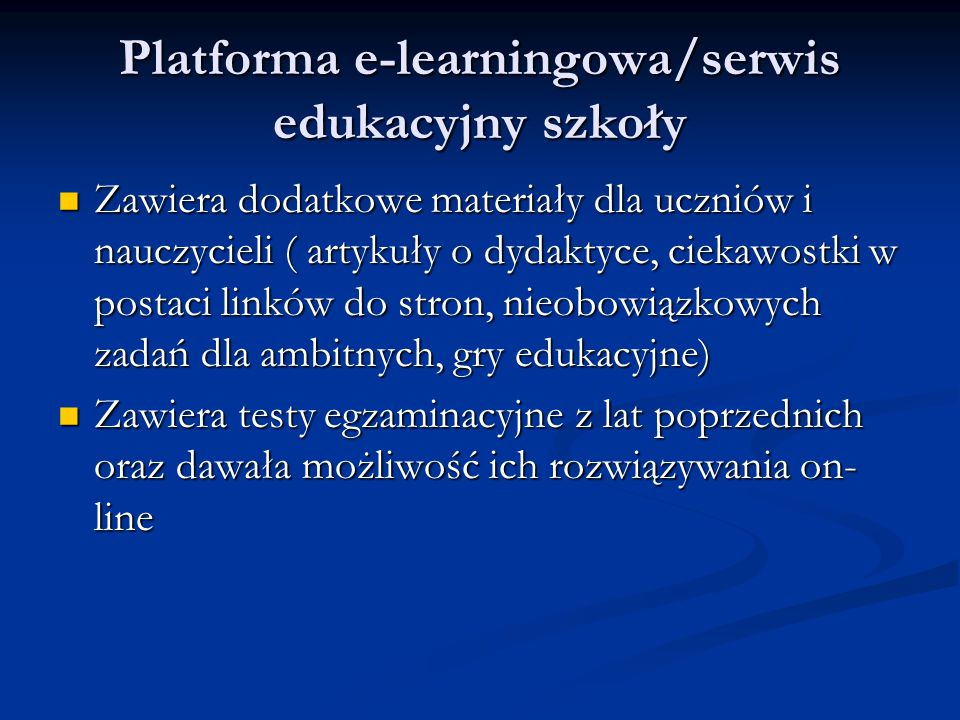 Platforma e-learningowa/serwis edukacyjny szkoły Zawiera dodatkowe materiały dla uczniów i nauczycieli ( artykuły o dydaktyce, ciekawostki w postaci linków do stron, nieobowiązkowych zadań dla ambitnych, gry edukacyjne) Zawiera dodatkowe materiały dla uczniów i nauczycieli ( artykuły o dydaktyce, ciekawostki w postaci linków do stron, nieobowiązkowych zadań dla ambitnych, gry edukacyjne) Zawiera testy egzaminacyjne z lat poprzednich oraz dawała możliwość ich rozwiązywania on- line Zawiera testy egzaminacyjne z lat poprzednich oraz dawała możliwość ich rozwiązywania on- line