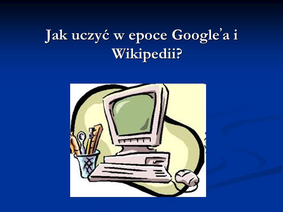 Jak uczyć w epoce Google ' a i Wikipedii?