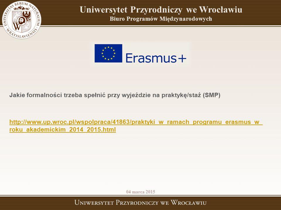 04 marca 2015 Uniwersytet Przyrodniczy we Wrocławiu Biuro Programów Międzynarodowych Jakie formalności trzeba spełnić przy wyjeździe na praktykę/staż