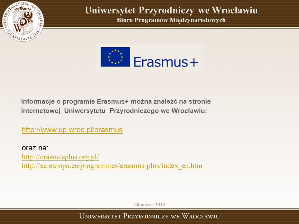 http://www.up.wroc.pl/erasmus oraz na: http://erasmusplus.org.pl/ http://ec.europa.eu/programmes/erasmus-plus/index_en.htm 04 marca 2015 Uniwersytet P