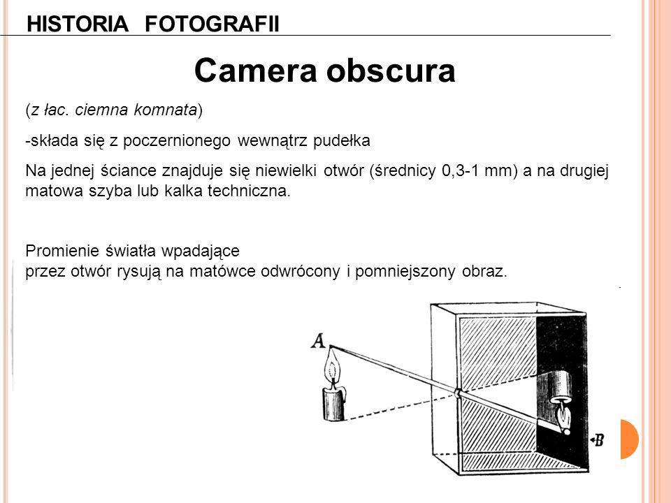 HISTORIA FOTOGRAFII Camera obscura (z łac. ciemna komnata) -składa się z poczernionego wewnątrz pudełka Na jednej ściance znajduje się niewielki otwór