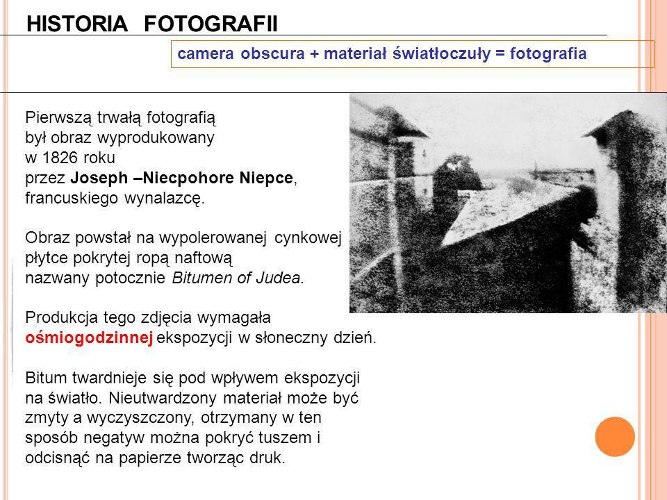 HISTORIA FOTOGRAFII camera obscura + materiał światłoczuły = fotografia Pierwszą trwałą fotografią był obraz wyprodukowany w 1826 roku przez Joseph –N
