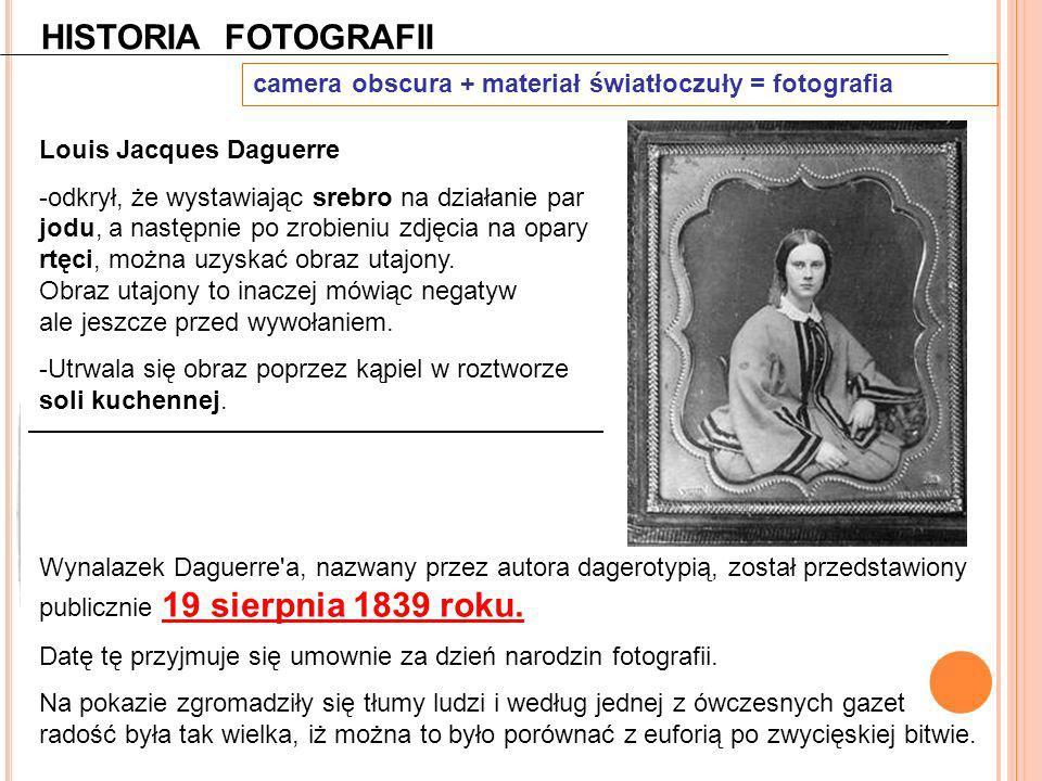 HISTORIA FOTOGRAFII camera obscura + materiał światłoczuły = fotografia Louis Jacques Daguerre -odkrył, że wystawiając srebro na działanie par jodu, a