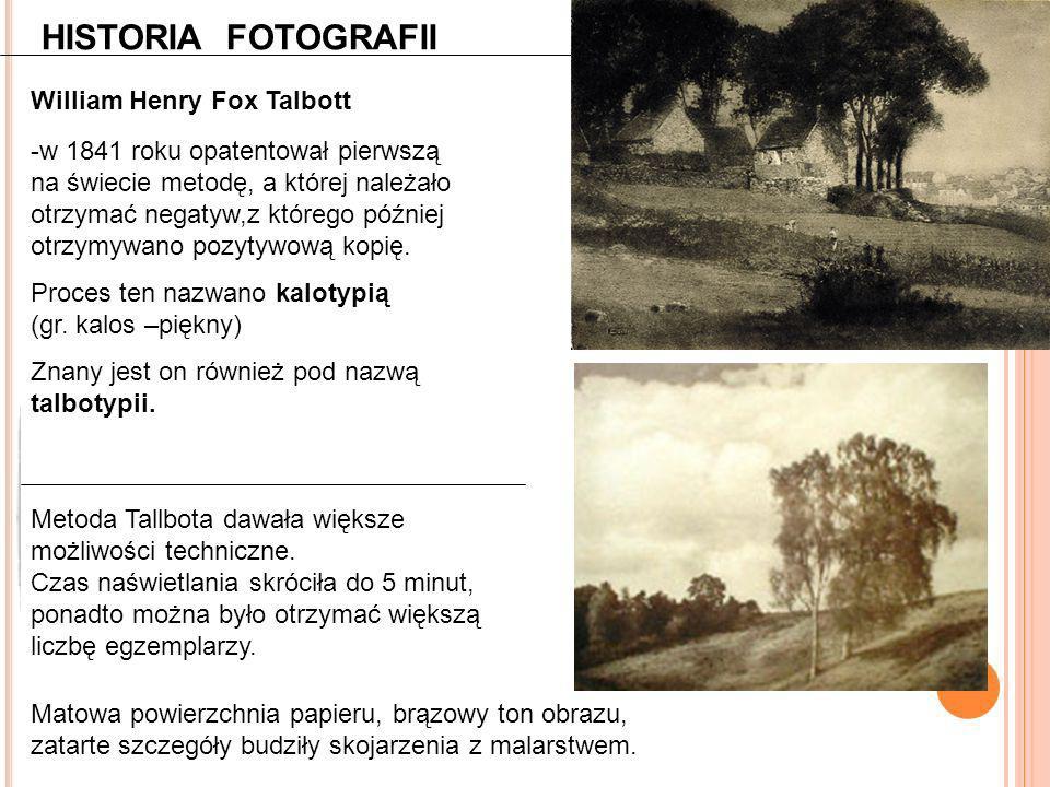 HISTORIA FOTOGRAFII William Henry Fox Talbott -w 1841 roku opatentował pierwszą na świecie metodę, a której należało otrzymać negatyw,z którego późnie