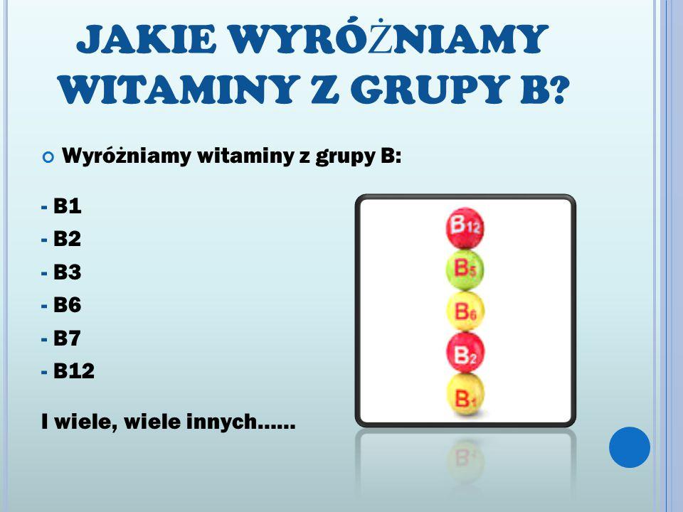 JAKIE WYRÓ Ż NIAMY WITAMINY Z GRUPY B? Wyróżniamy witaminy z grupy B: - B1 - B2 - B3 - B6 - B7 - B12 I wiele, wiele innych……