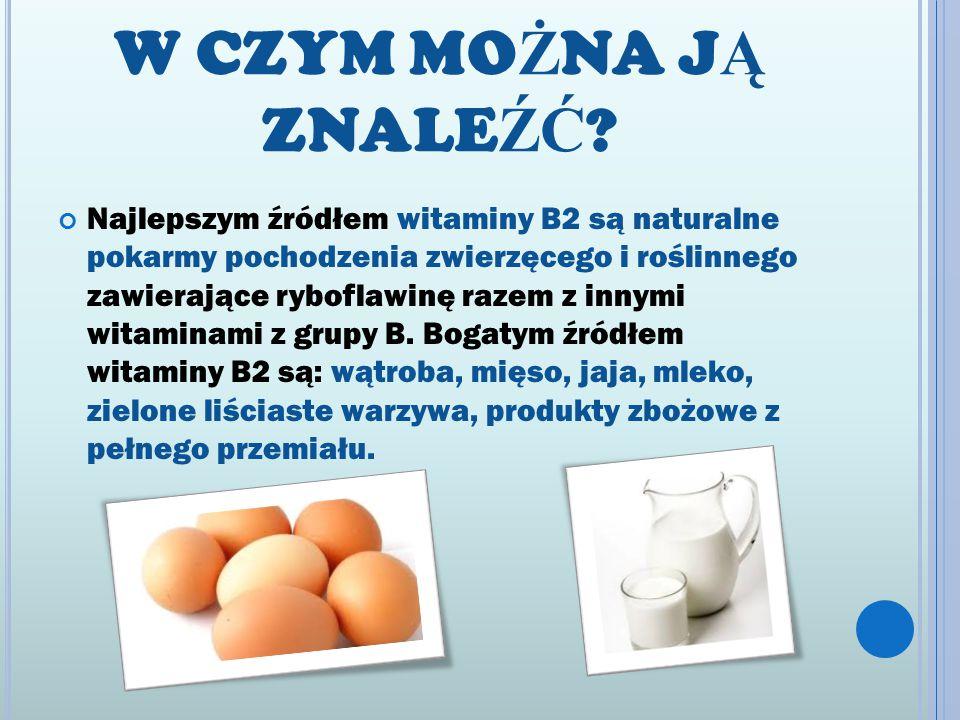 W CZYM MO Ż NA J Ą ZNALE ŹĆ ? Najlepszym źródłem witaminy B2 są naturalne pokarmy pochodzenia zwierzęcego i roślinnego zawierające ryboflawinę razem z