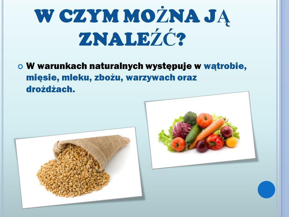 W CZYM MO Ż NA J Ą ZNALE ŹĆ ? W warunkach naturalnych występuje w wątrobie, mięsie, mleku, zbożu, warzywach oraz drożdżach.