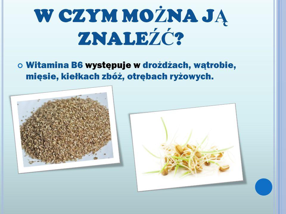 W CZYM MO Ż NA J Ą ZNALE ŹĆ ? Witamina B6 występuje w drożdżach, wątrobie, mięsie, kiełkach zbóż, otrębach ryżowych.